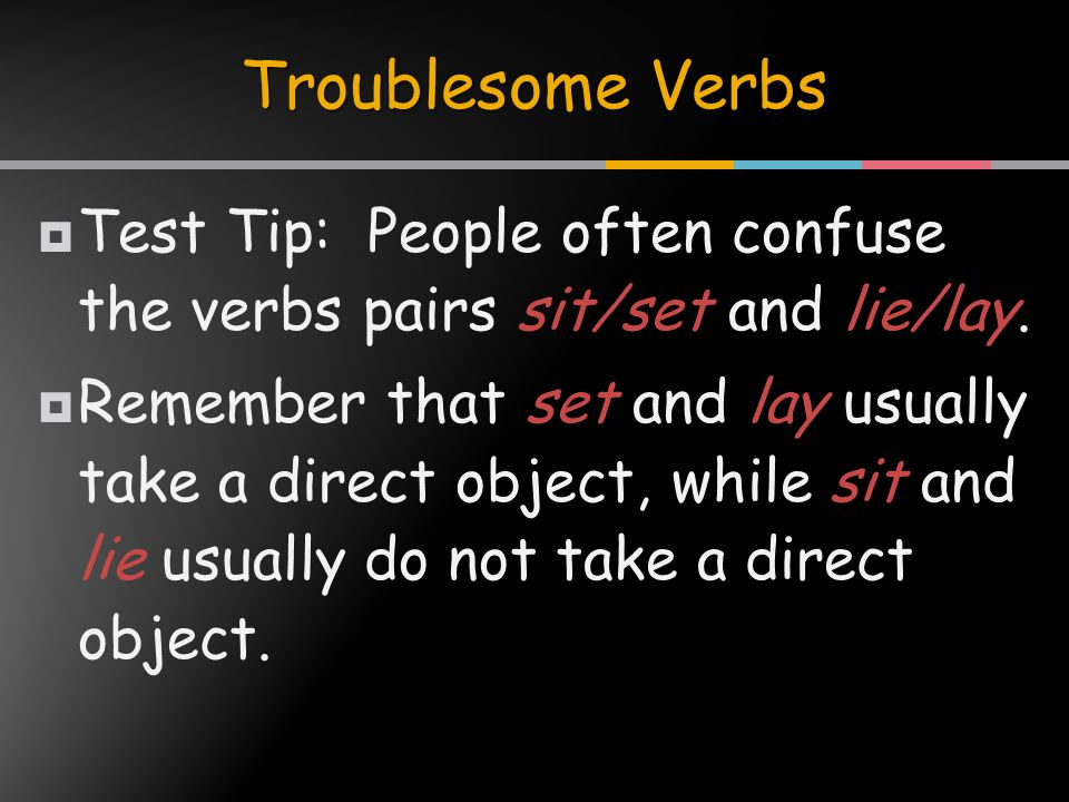  Test Tip: People often confuse the verbs pairs sit/set and lie/lay.