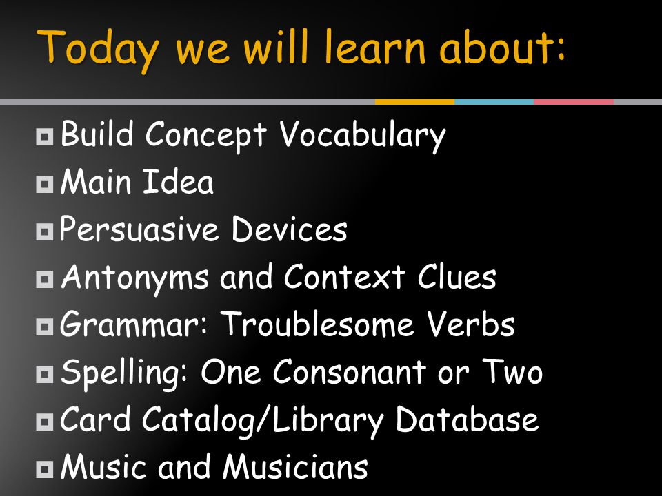  Build Concept Vocabulary  Main Idea  Persuasive Devices  Antonyms and Context Clues  Grammar: Troublesome Verbs  Spelling: One Consonant or Two  Card Catalog/Library Database  Music and Musicians Today we will learn about: