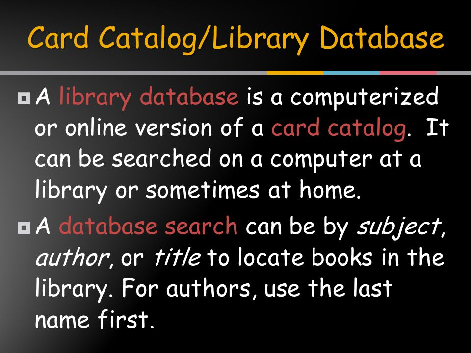  A library database is a computerized or online version of a card catalog.