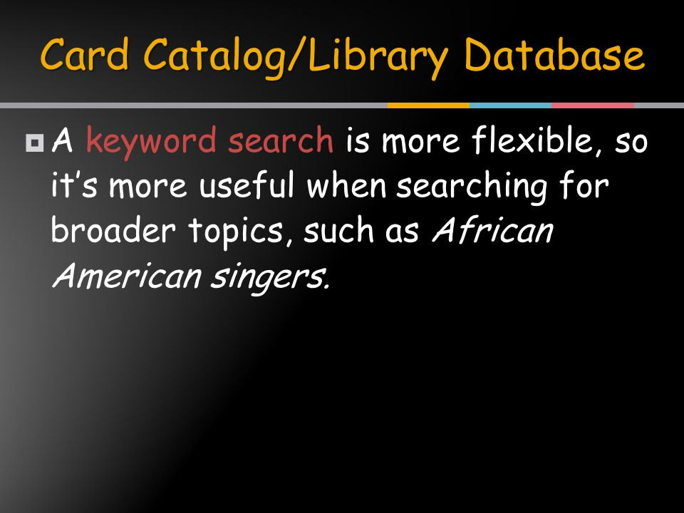  A keyword search is more flexible, so it's more useful when searching for broader topics, such as African American singers.
