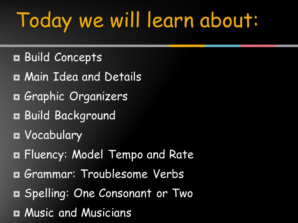  Build Concepts  Main Idea and Details  Graphic Organizers  Build Background  Vocabulary  Fluency: Model Tempo and Rate  Grammar: Troublesome Verbs  Spelling: One Consonant or Two  Music and Musicians Today we will learn about: