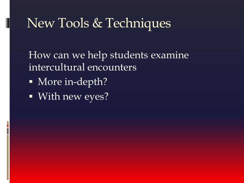 New Tools & Techniques How can we help students examine intercultural encounters  More in-depth.