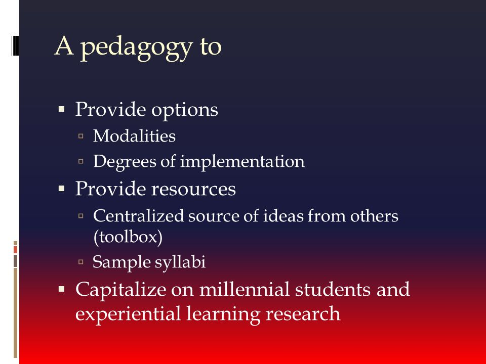 A pedagogy to  Provide options  Modalities  Degrees of implementation  Provide resources  Centralized source of ideas from others (toolbox)  Sample syllabi  Capitalize on millennial students and experiential learning research