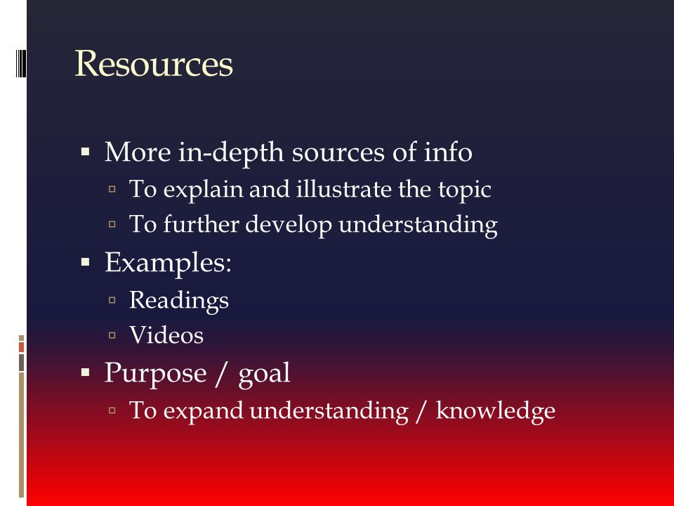 Resources  More in-depth sources of info  To explain and illustrate the topic  To further develop understanding  Examples:  Readings  Videos  Purpose / goal  To expand understanding / knowledge