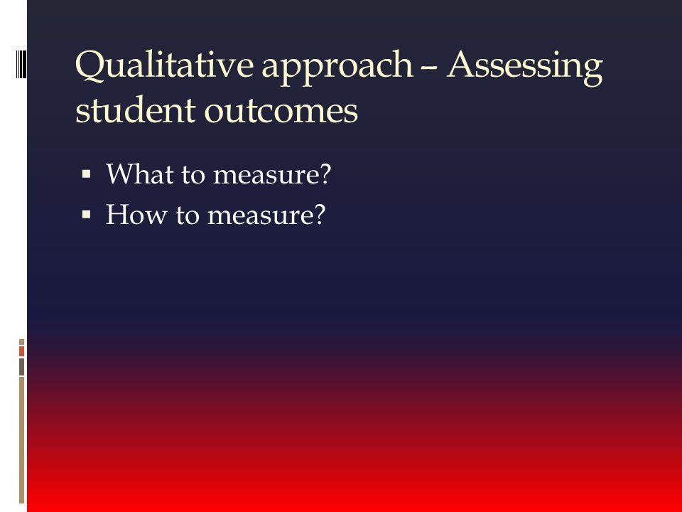 Qualitative approach – Assessing student outcomes  What to measure  How to measure