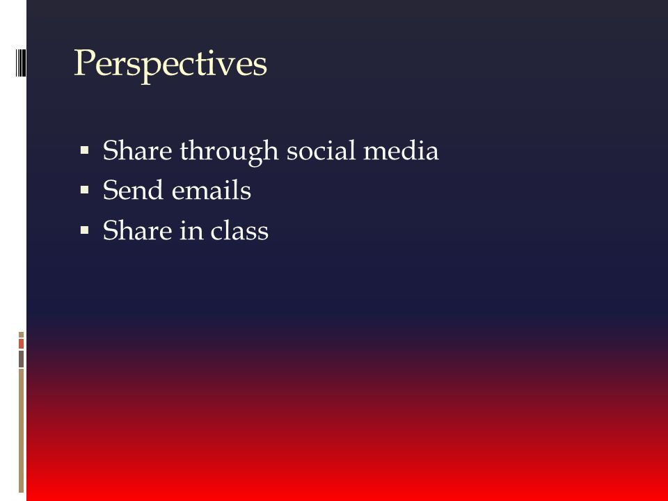 Perspectives  Share through social media  Send emails  Share in class