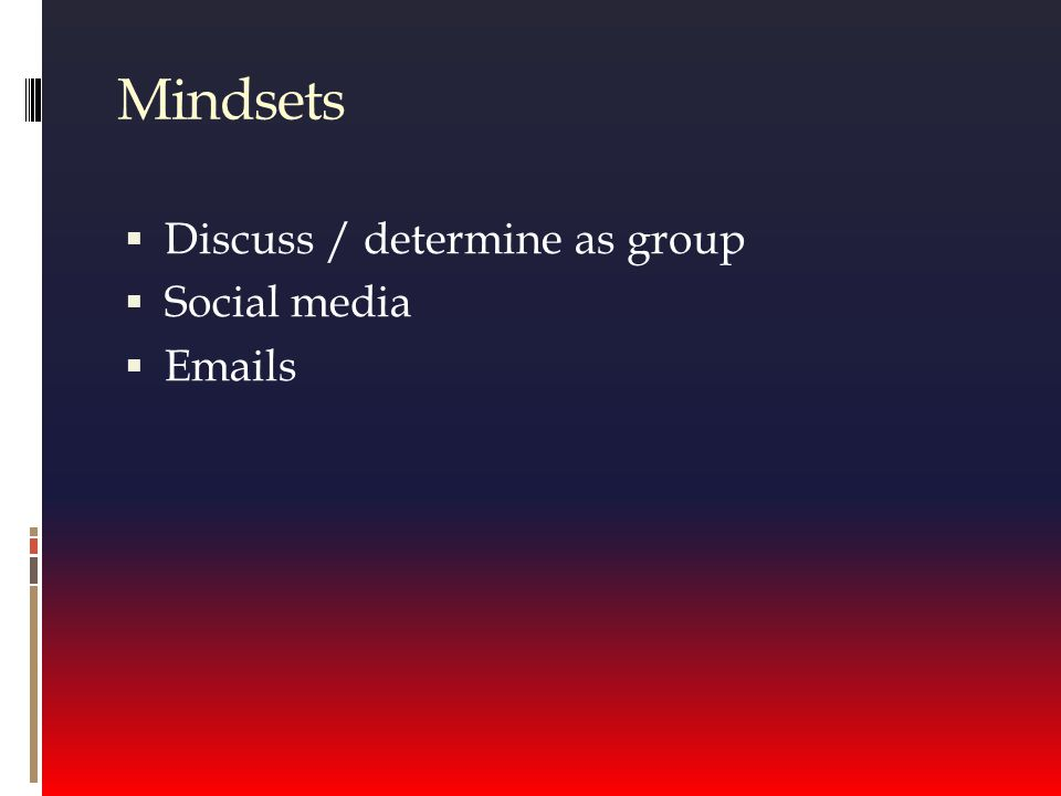 Mindsets  Discuss / determine as group  Social media  Emails