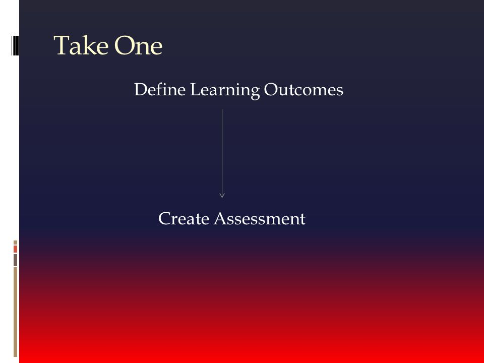 Take One Define Learning Outcomes Create Assessment