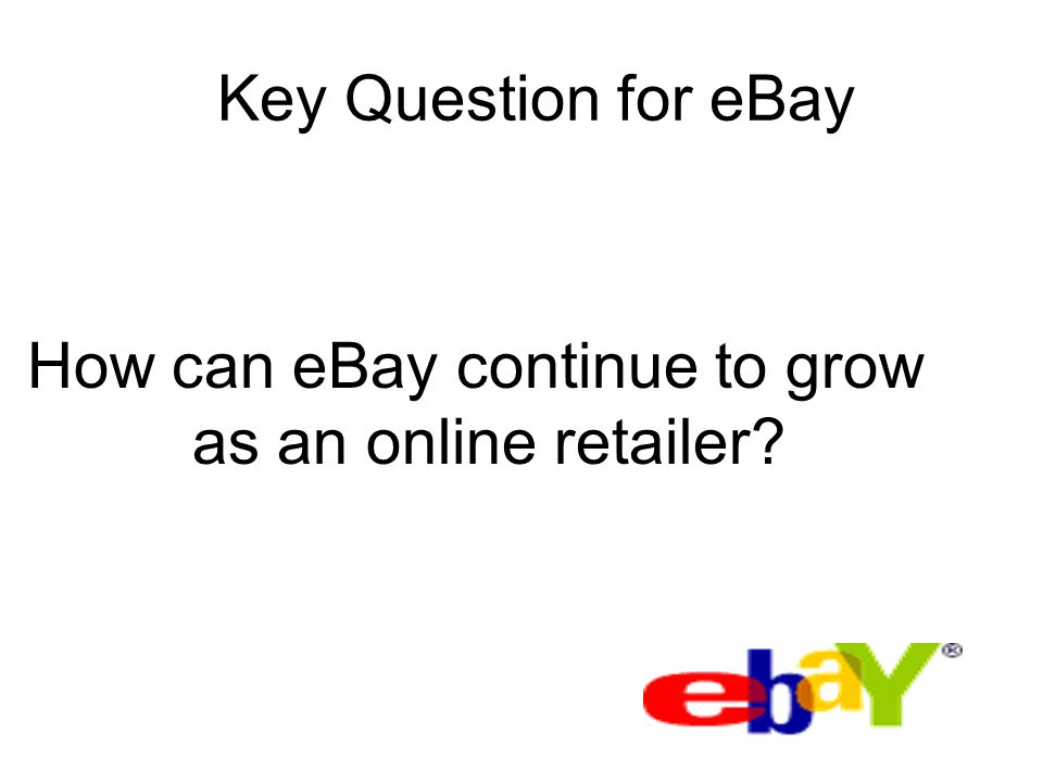 Key Question for eBay How can eBay continue to grow as an online retailer?
