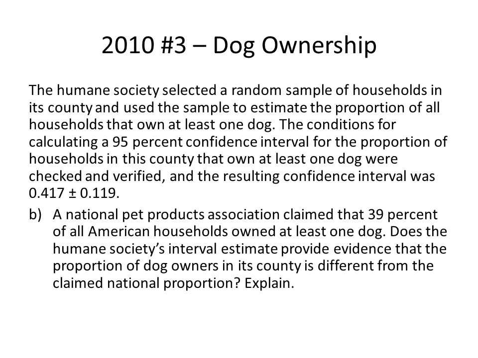 2010 #3 – Dog Ownership The humane society selected a random sample of households in its county and used the sample to estimate the proportion of all households that own at least one dog.