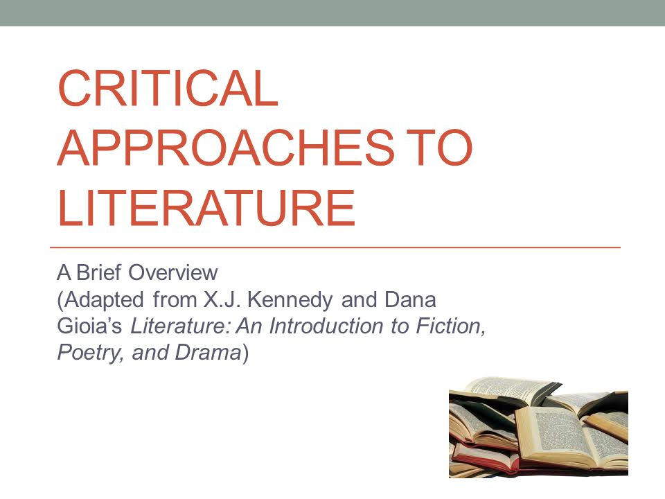 CRITICAL APPROACHES TO LITERATURE A Brief Overview (Adapted from X.J. Kennedy and Dana Gioia's Literature: An Introduction to Fiction, Poetry, and Dra