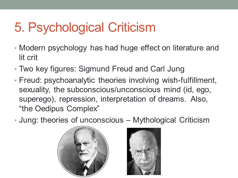 5. Psychological Criticism Modern psychology has had huge effect on literature and lit crit Two key figures: Sigmund Freud and Carl Jung Freud: psycho