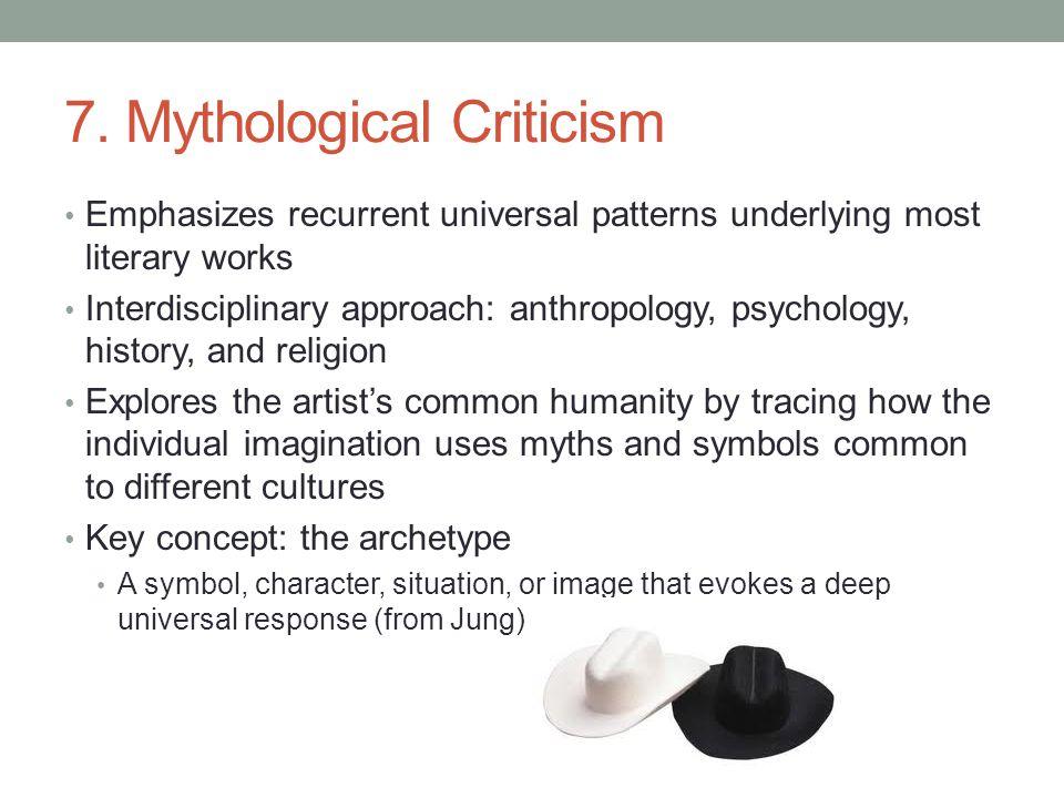 7. Mythological Criticism Emphasizes recurrent universal patterns underlying most literary works Interdisciplinary approach: anthropology, psychology,
