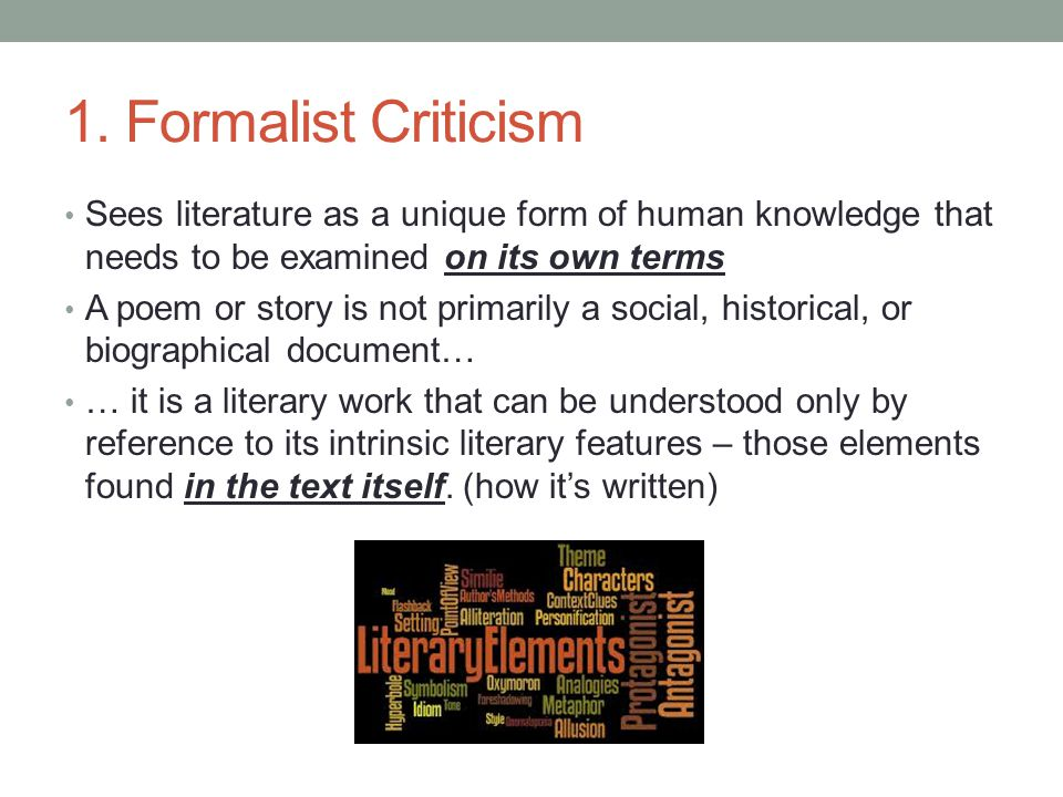 1. Formalist Criticism Sees literature as a unique form of human knowledge that needs to be examined on its own terms A poem or story is not primarily