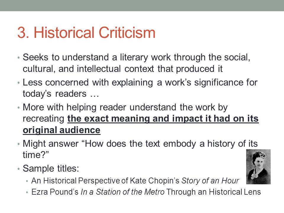 3. Historical Criticism Seeks to understand a literary work through the social, cultural, and intellectual context that produced it Less concerned wit