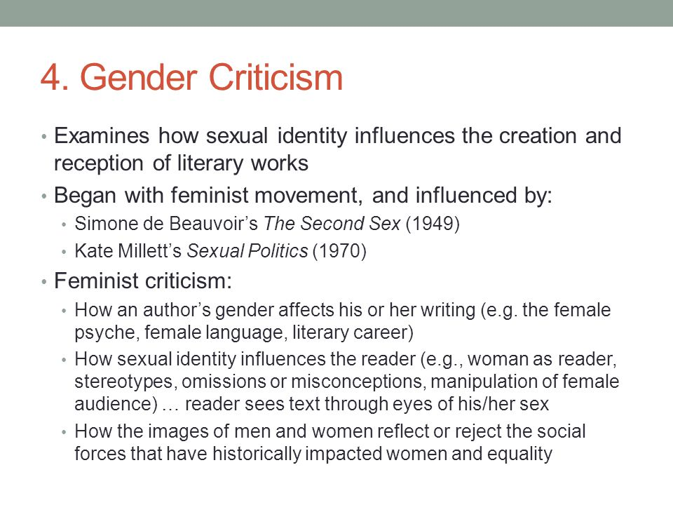 4. Gender Criticism Examines how sexual identity influences the creation and reception of literary works Began with feminist movement, and influenced