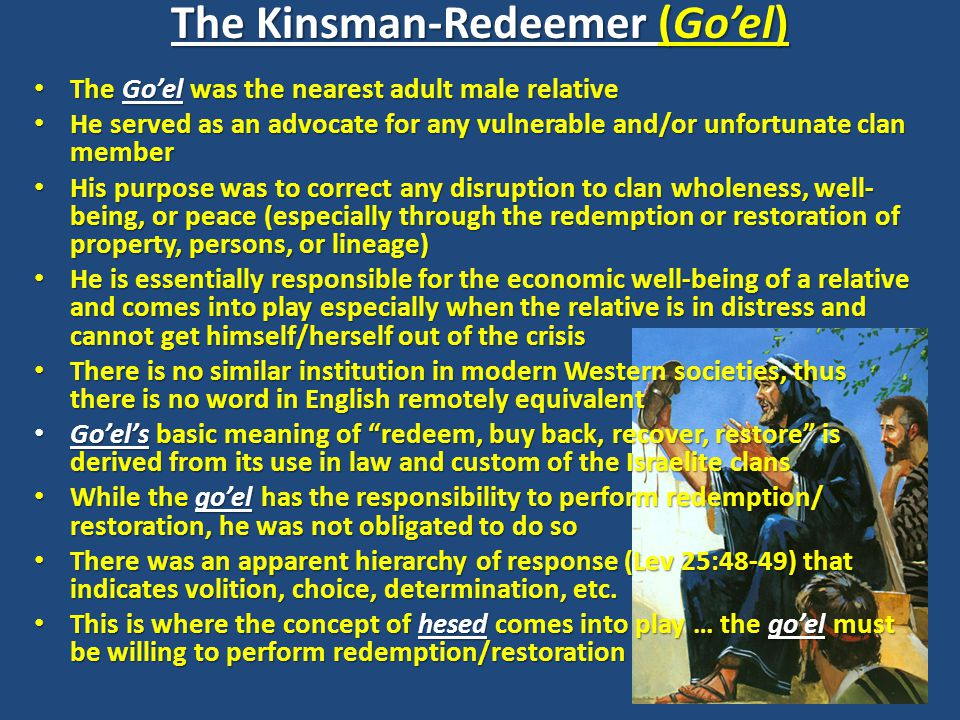 The Kinsman-Redeemer (Go'el) The Go'el was the nearest adult male relative The Go'el was the nearest adult male relative He served as an advocate for any vulnerable and/or unfortunate clan member He served as an advocate for any vulnerable and/or unfortunate clan member His purpose was to correct any disruption to clan wholeness, well- being, or peace (especially through the redemption or restoration of property, persons, or lineage) His purpose was to correct any disruption to clan wholeness, well- being, or peace (especially through the redemption or restoration of property, persons, or lineage) He is essentially responsible for the economic well-being of a relative and comes into play especially when the relative is in distress and cannot get himself/herself out of the crisis He is essentially responsible for the economic well-being of a relative and comes into play especially when the relative is in distress and cannot get himself/herself out of the crisis There is no similar institution in modern Western societies, thus there is no word in English remotely equivalent There is no similar institution in modern Western societies, thus there is no word in English remotely equivalent Go'el's basic meaning of redeem, buy back, recover, restore is derived from its use in law and custom of the Israelite clans Go'el's basic meaning of redeem, buy back, recover, restore is derived from its use in law and custom of the Israelite clans While the go'el has the responsibility to perform redemption/ restoration, he was not obligated to do so While the go'el has the responsibility to perform redemption/ restoration, he was not obligated to do so There was an apparent hierarchy of response (Lev 25:48-49) that indicates volition, choice, determination, etc.