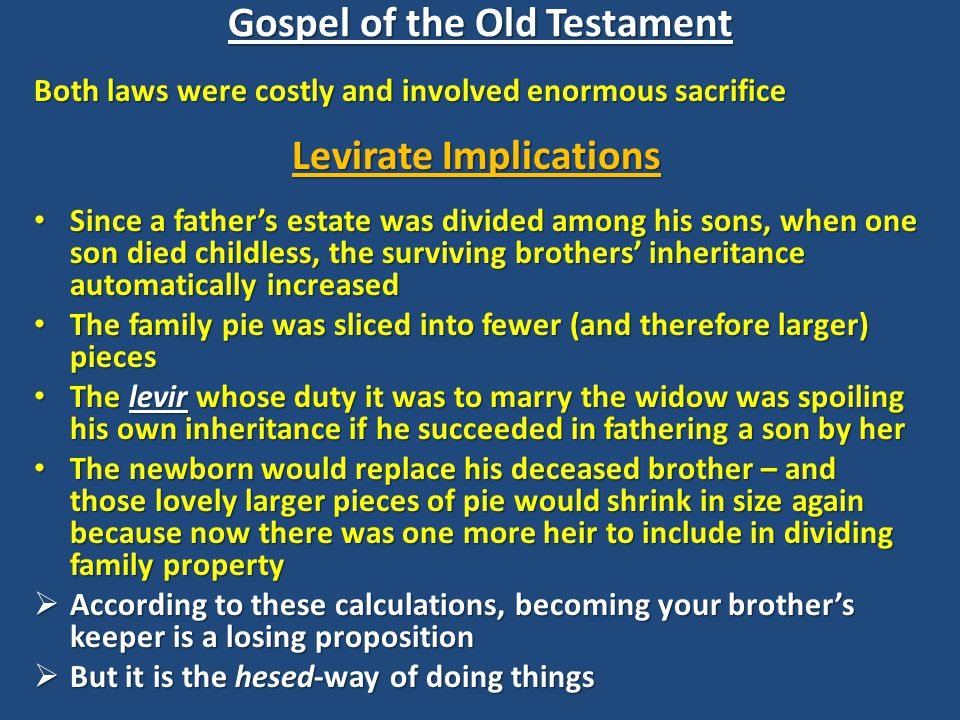 Both laws were costly and involved enormous sacrifice Levirate Implications Since a father's estate was divided among his sons, when one son died childless, the surviving brothers' inheritance automatically increased Since a father's estate was divided among his sons, when one son died childless, the surviving brothers' inheritance automatically increased The family pie was sliced into fewer (and therefore larger) pieces The family pie was sliced into fewer (and therefore larger) pieces The levir whose duty it was to marry the widow was spoiling his own inheritance if he succeeded in fathering a son by her The levir whose duty it was to marry the widow was spoiling his own inheritance if he succeeded in fathering a son by her The newborn would replace his deceased brother – and those lovely larger pieces of pie would shrink in size again because now there was one more heir to include in dividing family property The newborn would replace his deceased brother – and those lovely larger pieces of pie would shrink in size again because now there was one more heir to include in dividing family property  According to these calculations, becoming your brother's keeper is a losing proposition  But it is the hesed-way of doing things Gospel of the Old Testament