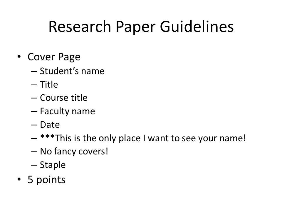 Research Paper Guidelines Cover Page – Student's name – Title – Course title – Faculty name – Date – ***This is the only place I want to see your name.