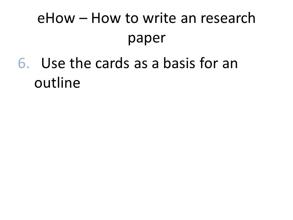 eHow – How to write an research paper 6. Use the cards as a basis for an outline