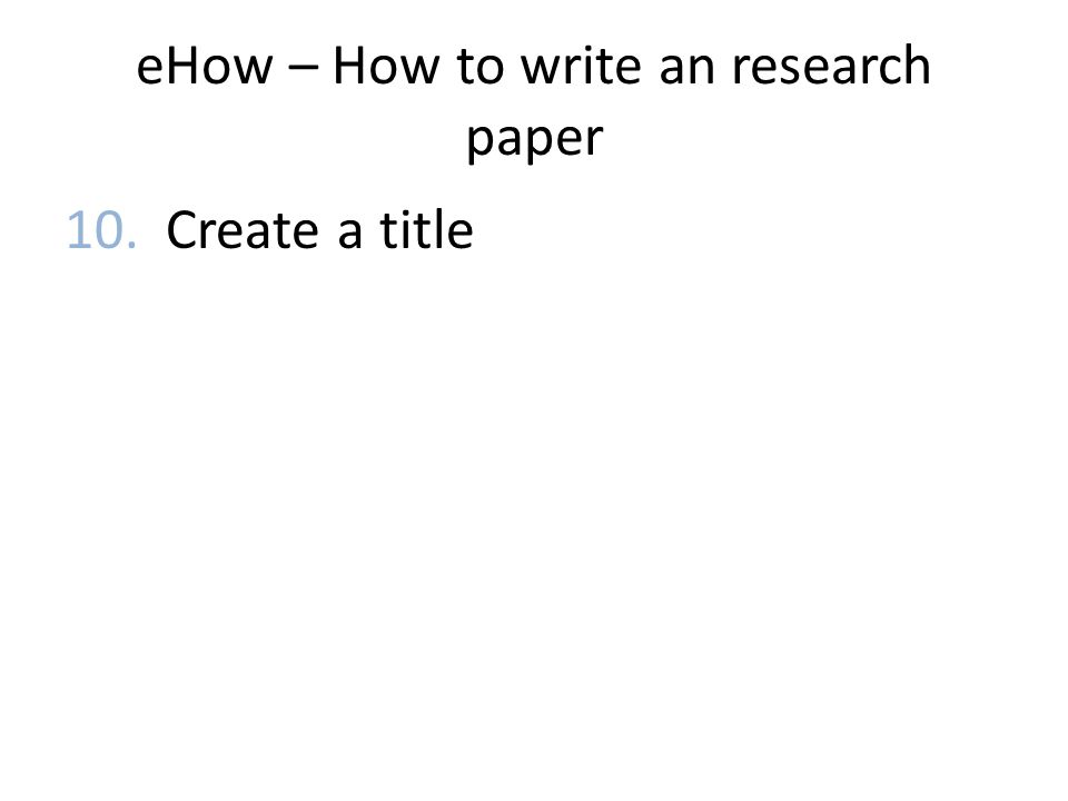 eHow – How to write an research paper 10. Create a title
