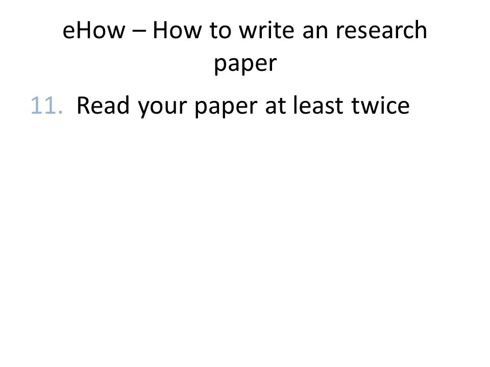 eHow – How to write an research paper 11. Read your paper at least twice