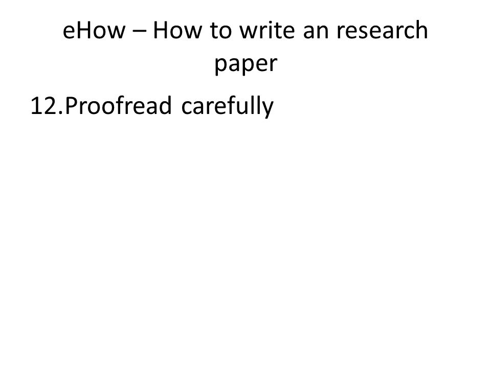 eHow – How to write an research paper 12.Proofread carefully