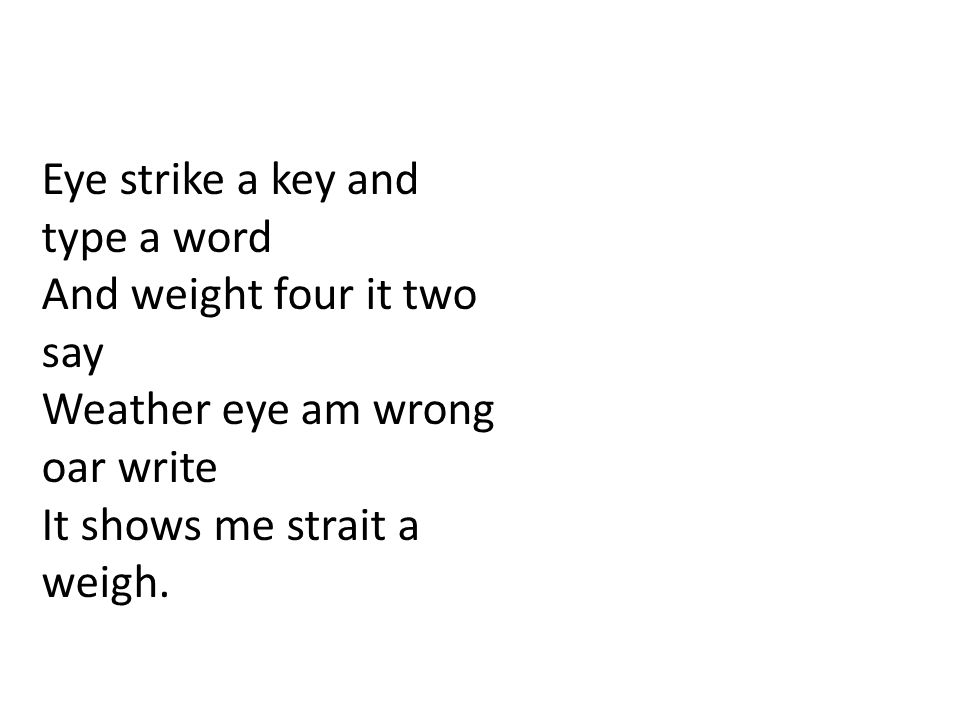 Eye strike a key and type a word And weight four it two say Weather eye am wrong oar write It shows me strait a weigh.