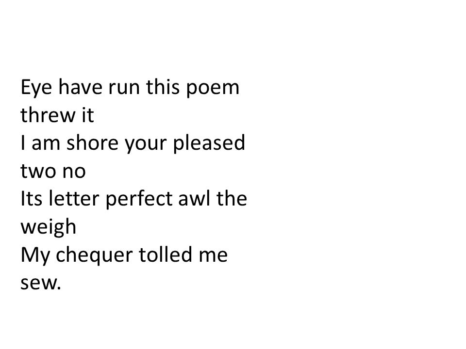 Eye have run this poem threw it I am shore your pleased two no Its letter perfect awl the weigh My chequer tolled me sew.