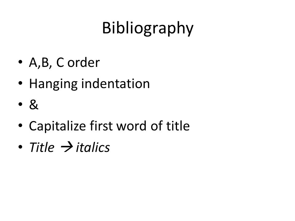 Bibliography A,B, C order Hanging indentation & Capitalize first word of title Title  italics