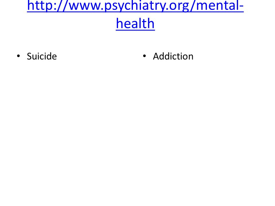 http://www.psychiatry.org/mental- health Suicide Addiction