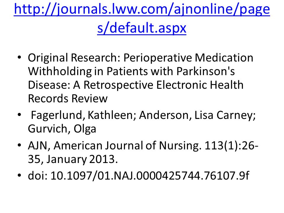 http://journals.lww.com/ajnonline/page s/default.aspx Original Research: Perioperative Medication Withholding in Patients with Parkinson s Disease: A Retrospective Electronic Health Records Review Fagerlund, Kathleen; Anderson, Lisa Carney; Gurvich, Olga AJN, American Journal of Nursing.