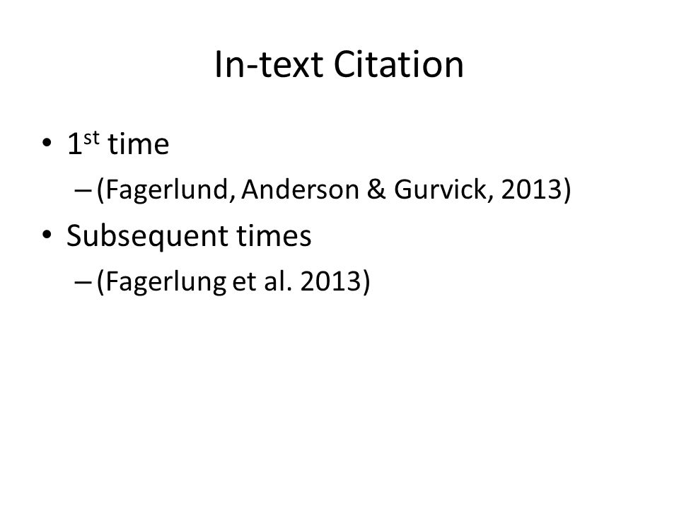 In-text Citation 1 st time – (Fagerlund, Anderson & Gurvick, 2013) Subsequent times – (Fagerlung et al.