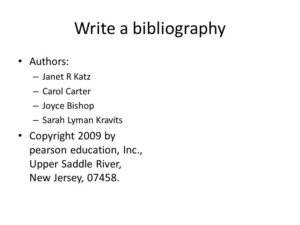 Write a bibliography Authors: – Janet R Katz – Carol Carter – Joyce Bishop – Sarah Lyman Kravits Copyright 2009 by pearson education, Inc., Upper Sadd