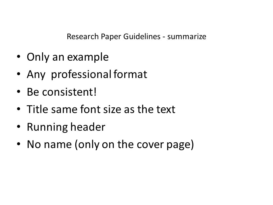 Research Paper Guidelines - summarize Only an example Any professional format Be consistent.