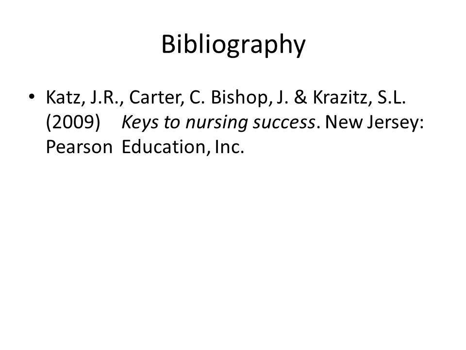 Bibliography Katz, J.R., Carter, C. Bishop, J. & Krazitz, S.L. (2009) Keys to nursing success. New Jersey: Pearson Education, Inc.