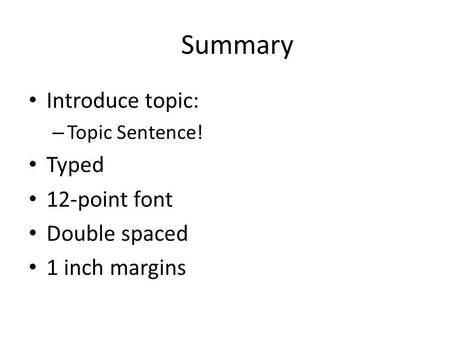 Summary Introduce topic: – Topic Sentence! Typed 12-point font Double spaced 1 inch margins