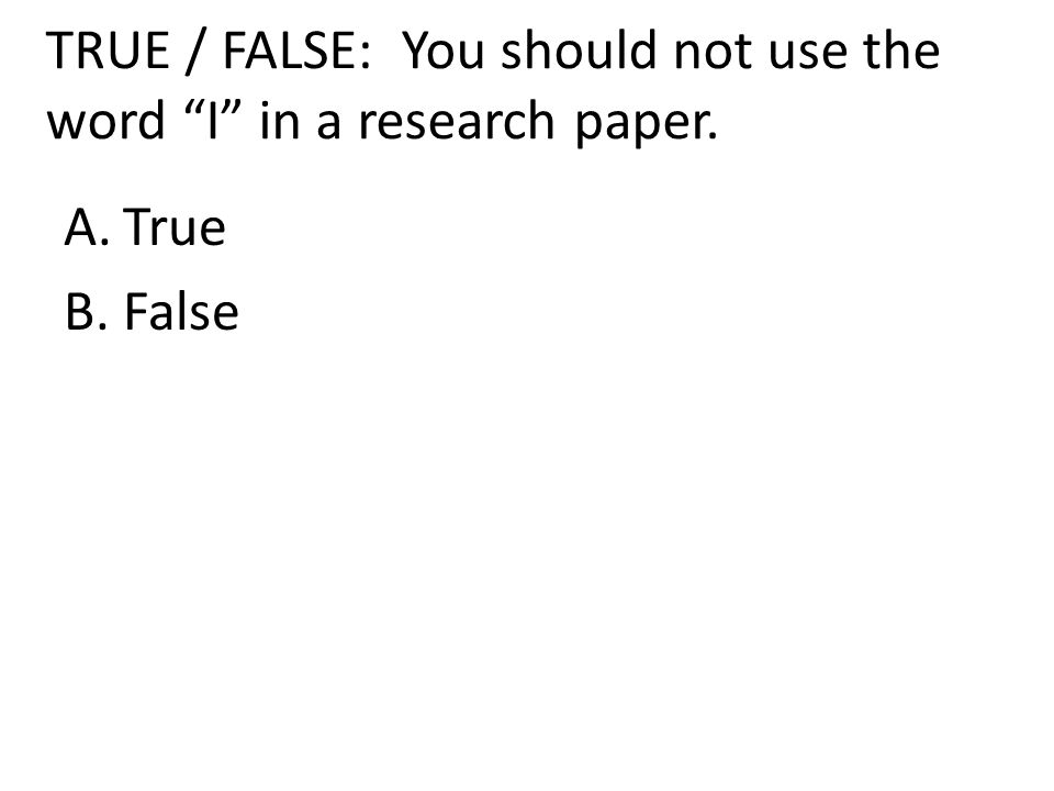 TRUE / FALSE: You should not use the word I in a research paper. A.True B.False