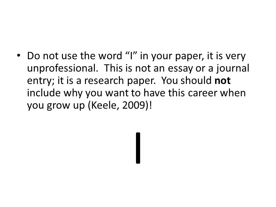 Do not use the word I in your paper, it is very unprofessional.