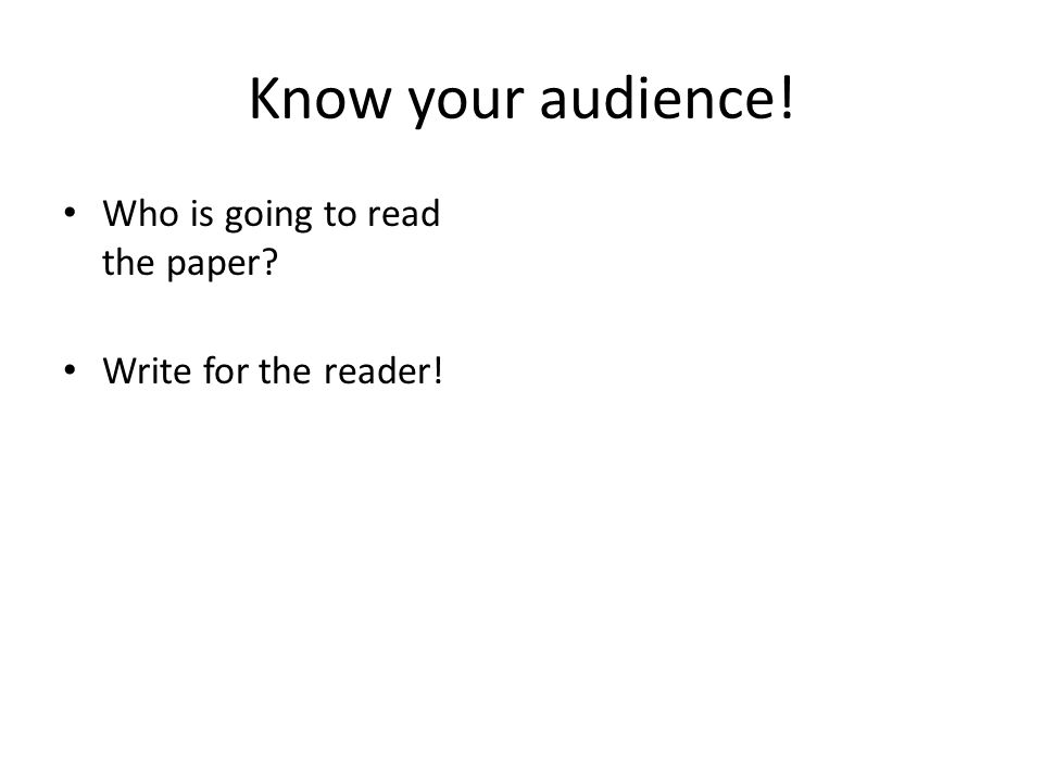 Know your audience! Who is going to read the paper Write for the reader!