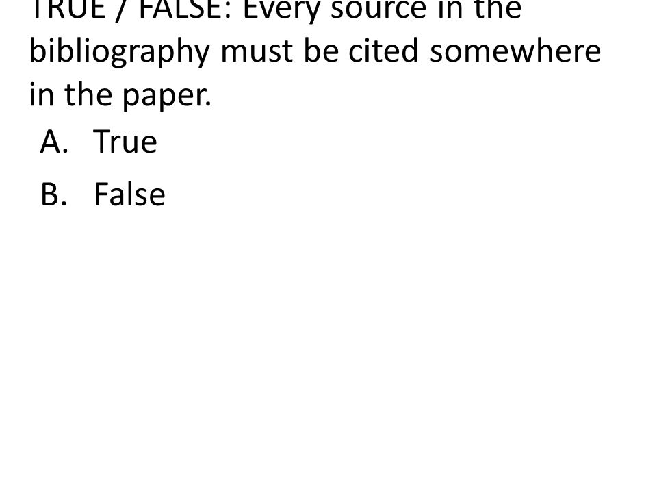 TRUE / FALSE: Every source in the bibliography must be cited somewhere in the paper. A.True B.False