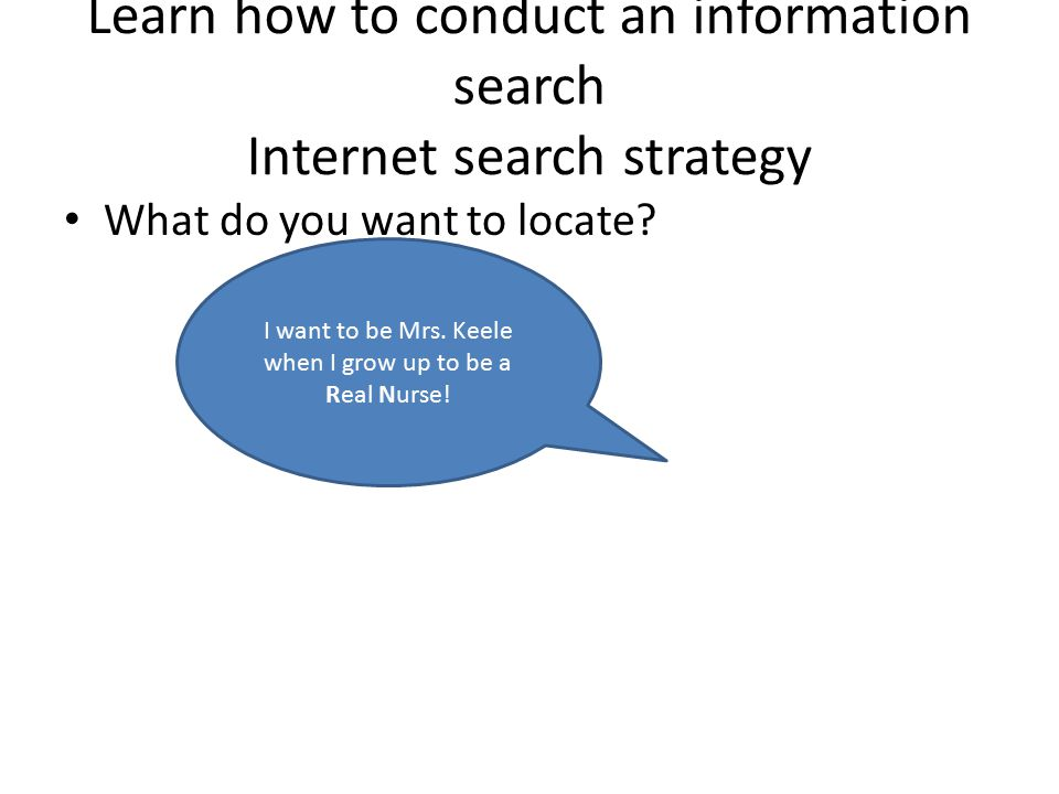 Learn how to conduct an information search Internet search strategy What do you want to locate.