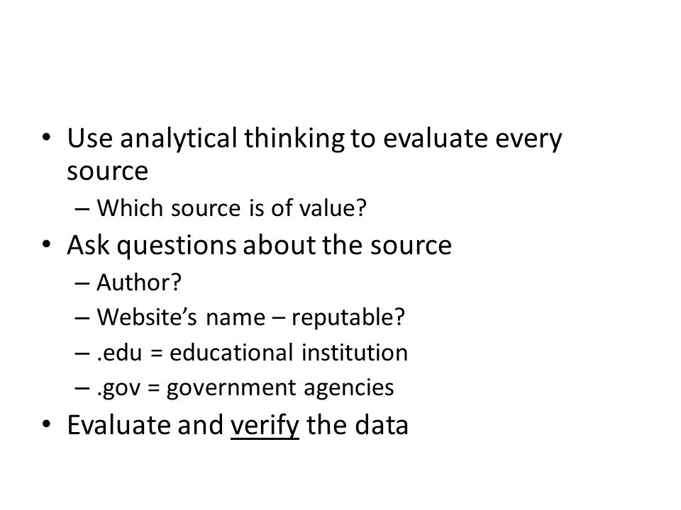 Use analytical thinking to evaluate every source – Which source is of value.