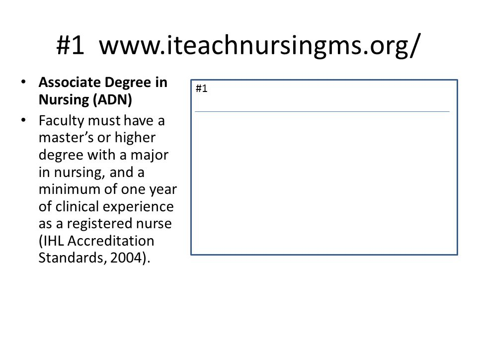 #1 www.iteachnursingms.org/ Associate Degree in Nursing (ADN) Faculty must have a master's or higher degree with a major in nursing, and a minimum of one year of clinical experience as a registered nurse (IHL Accreditation Standards, 2004).