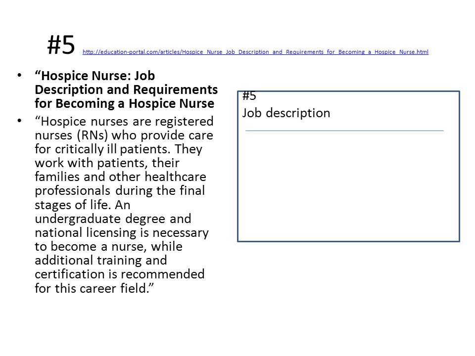 #5 http://education-portal.com/articles/Hospice_Nurse_Job_Description_and_Requirements_for_Becoming_a_Hospice_Nurse.html http://education-portal.com/articles/Hospice_Nurse_Job_Description_and_Requirements_for_Becoming_a_Hospice_Nurse.html Hospice Nurse: Job Description and Requirements for Becoming a Hospice Nurse Hospice nurses are registered nurses (RNs) who provide care for critically ill patients.