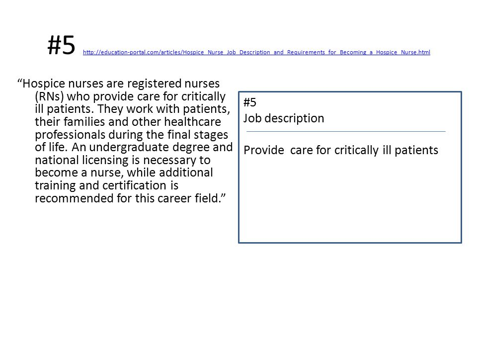#5 http://education-portal.com/articles/Hospice_Nurse_Job_Description_and_Requirements_for_Becoming_a_Hospice_Nurse.html http://education-portal.com/articles/Hospice_Nurse_Job_Description_and_Requirements_for_Becoming_a_Hospice_Nurse.html Hospice nurses are registered nurses (RNs) who provide care for critically ill patients.