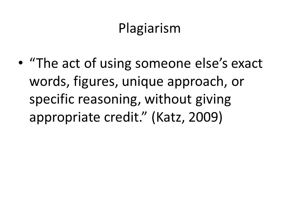 Plagiarism The act of using someone else's exact words, figures, unique approach, or specific reasoning, without giving appropriate credit. (Katz, 2009)