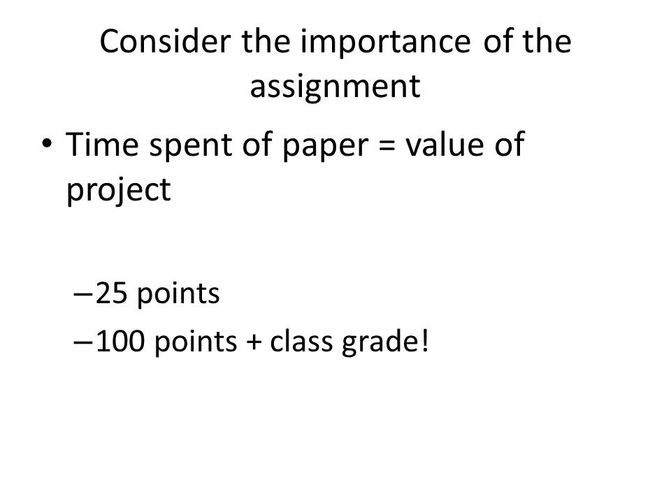 Consider the importance of the assignment Time spent of paper = value of project – 25 points – 100 points + class grade!