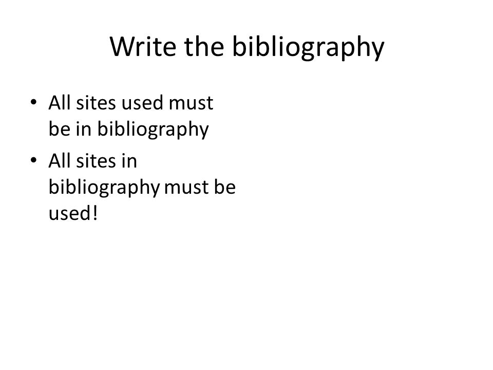 Write the bibliography All sites used must be in bibliography All sites in bibliography must be used!