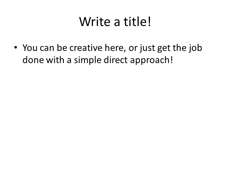 Write a title! You can be creative here, or just get the job done with a simple direct approach!